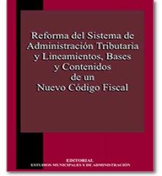 Reforma del Sistema de Administracion Tributaria y Lineamientos, Bases y Contenidos de un Nuevo Código Fiscal